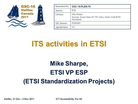 Halifax, 31 Oct – 3 Nov 2011ICT Accessibility For All ITS activities in ETSI Mike Sharpe, ETSI VP ESP (ETSI Standardization Projects) Document No: GSC-16-PLEN-76.