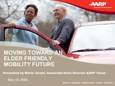 MOVING TOWARD AN ELDER FRIENDLY MOBILITY FUTURE May 19, 2009 Presented by Marla Turner, Associate State Director AARP Texas.