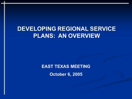 DEVELOPING REGIONAL SERVICE PLANS: AN OVERVIEW EAST TEXAS MEETING October 6, 2005.