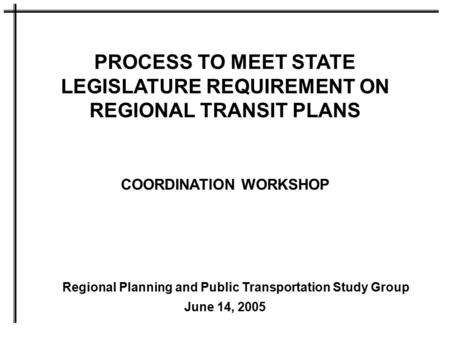 PROCESS TO MEET STATE LEGISLATURE REQUIREMENT ON REGIONAL TRANSIT PLANS COORDINATION WORKSHOP June 14, 2005 Regional Planning and Public Transportation.