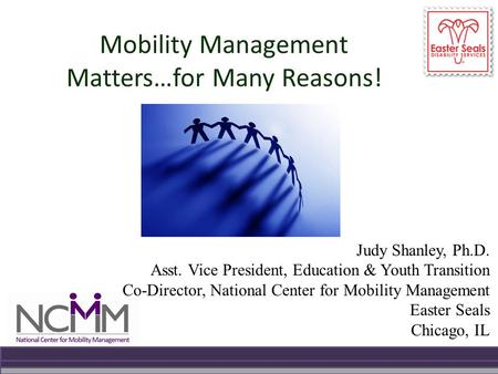Mobility Management Matters…for Many Reasons! Judy Shanley, Ph.D. Asst. Vice President, Education & Youth Transition Co-Director, National Center for Mobility.