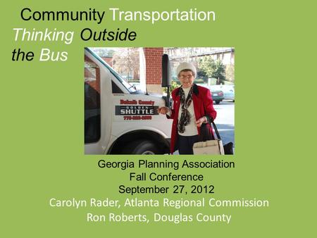 Community Transportation Thinking Outside the Bus Carolyn Rader, Atlanta Regional Commission Ron Roberts, Douglas County Georgia Planning Association Fall.