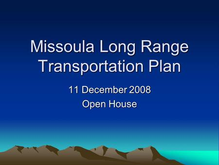 Missoula Long Range Transportation Plan 11 December 2008 Open House.