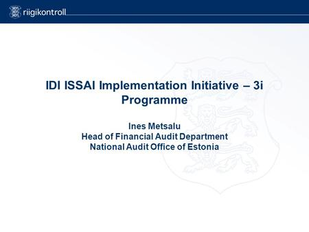 IDI ISSAI Implementation Initiative – 3i Programme Ines Metsalu Head of Financial Audit Department National Audit Office of Estonia.