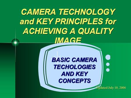CAMERA TECHNOLOGY and KEY PRINCIPLES for ACHIEVING A QUALITY IMAGE BASIC CAMERA TECHOLOGIES AND KEY CONCEPTS Updated July 10, 2006.