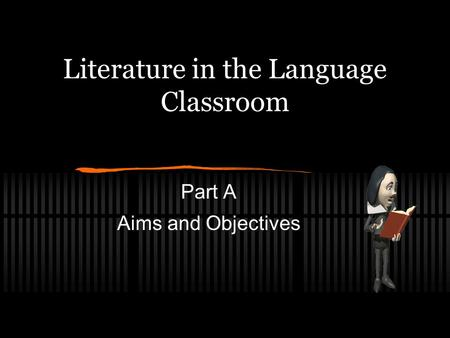 Literature in the Language Classroom Part A Aims and Objectives.