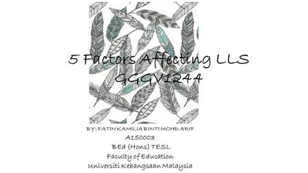 5 Factors Affecting LLS GGGV1244 BY: FATIN KAMILIA BINTI MOHD ARIF A150003 BEd (Hons) TESL Faculty of Education Universiti Kebangsaan Malaysia.