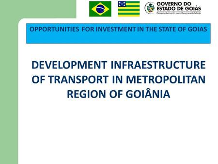 OPPORTUNITIES FOR INVESTMENT IN THE STATE OF GOIAS DEVELOPMENT INFRAESTRUCTURE OF TRANSPORT IN METROPOLITAN REGION OF GOIÂNIA.