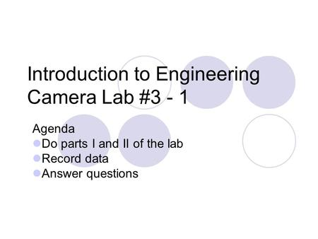 Introduction to Engineering Camera Lab #3 - 1 Agenda Do parts I and II of the lab Record data Answer questions.