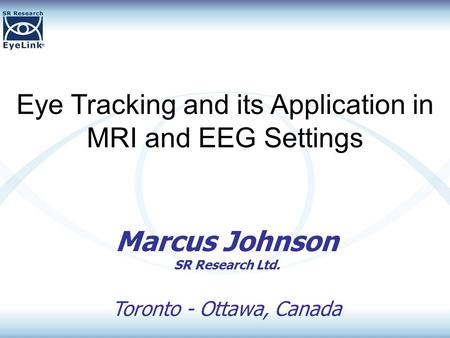 Eye Tracking and its Application in MRI and EEG Settings Marcus Johnson SR Research Ltd. Toronto - Ottawa, Canada.