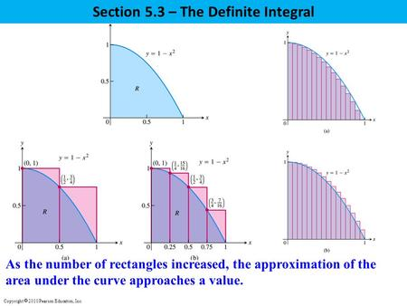 Section 5.3 – The Definite Integral As the number of rectangles increased, the approximation of the area under the curve approaches a value. Copyright.