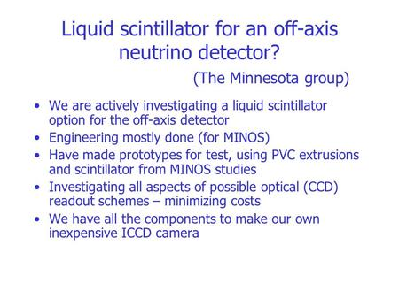 Liquid scintillator for an off-axis neutrino detector? (The Minnesota group) We are actively investigating a liquid scintillator option for the off-axis.