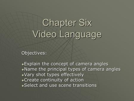 Chapter Six Video Language Objectives:  Explain the concept of camera angles  Name the principal types of camera angles  Vary shot types effectively.