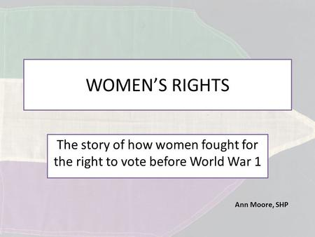 Ann Moore, SHP WOMEN'S RIGHTS The story of how women fought for the right to vote before World War 1.