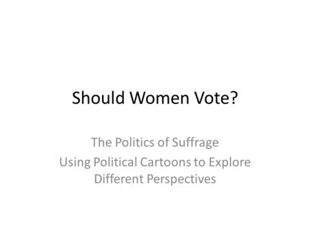 Should Women Vote? The Politics of Suffrage Using Political Cartoons to Explore Different Perspectives.