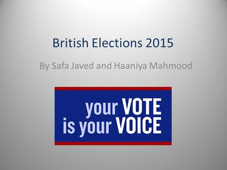 British Elections 2015 By Safa Javed and Haaniya Mahmood.