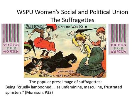 "WSPU Women's Social and Political Union The Suffragettes The popular press image of suffragettes: Being ""cruelly lampooned…..as unfeminine, masculine,"