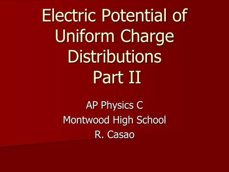 Electric Potential of Uniform Charge Distributions Part II AP Physics C Montwood High School R. Casao.