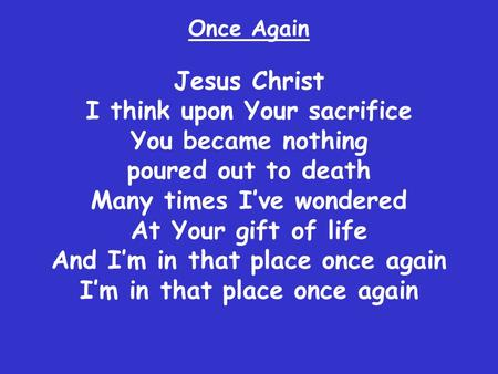Jesus Christ I think upon Your sacrifice You became nothing poured out to death Many times I've wondered At Your gift of life And I'm in that place once.