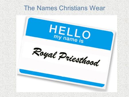 "The Names Christians Wear. The Names Christians Wear: Royal Priesthood Defining royalty Understanding our priestly duties 1 Peter 2:9 – ""you are…a royal."