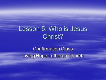 Lesson 5: Who is Jesus Christ? Confirmation Class Living Hope Lutheran Church.