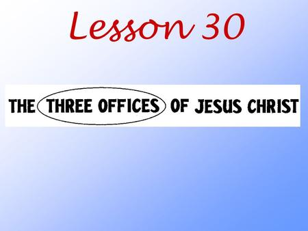 Lesson 30. What three offices (jobs) did Jesus perform while he was here on earth?