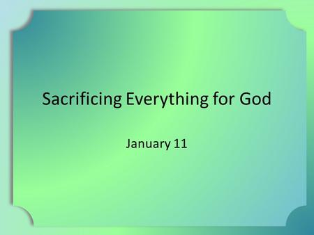 Sacrificing Everything for God January 11. Think About It … Tell about a time when you had to sacrifice something to join a special group or organization.
