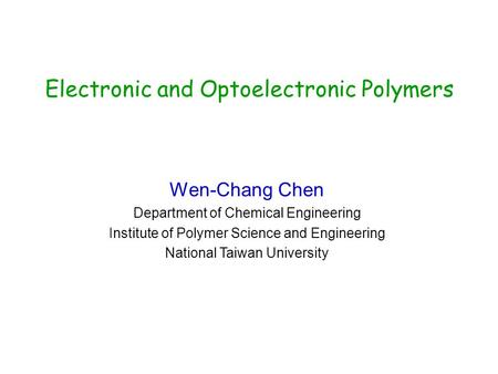 Electronic and Optoelectronic Polymers Wen-Chang Chen Department of Chemical Engineering Institute of Polymer Science and Engineering National Taiwan University.