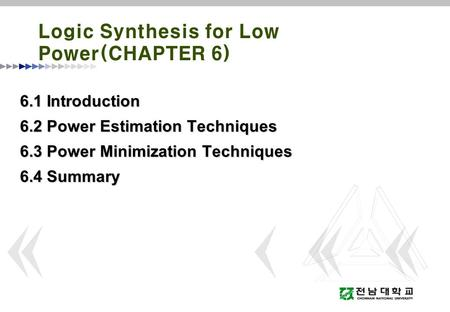 Logic Synthesis for Low Power(CHAPTER 6) 6.1 Introduction 6.2 Power Estimation Techniques 6.3 Power Minimization Techniques 6.4 Summary.