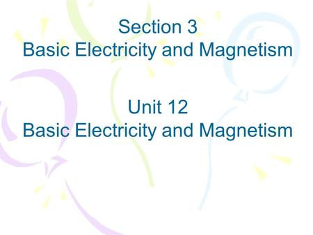 Section 3 Basic Electricity and Magnetism Unit 12 Basic Electricity and Magnetism.