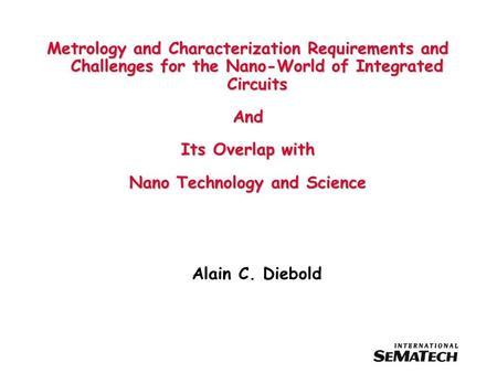 Metrology and Characterization Requirements and Challenges for the Nano-World of Integrated Circuits And Its Overlap with Nano Technology and Science Alain.