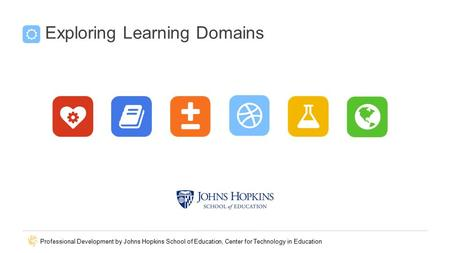 Professional Development by Johns Hopkins School of Education, Center for Technology in Education Exploring Learning Domains.