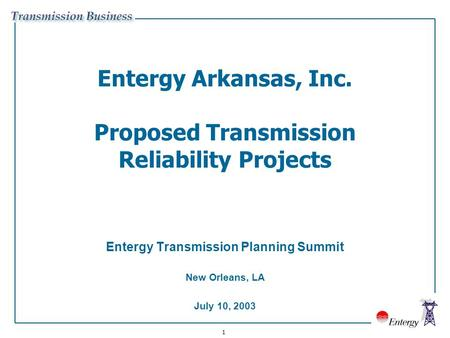 1 Entergy Arkansas, Inc. Proposed Transmission Reliability Projects Entergy Transmission Planning Summit New Orleans, LA July 10, 2003.