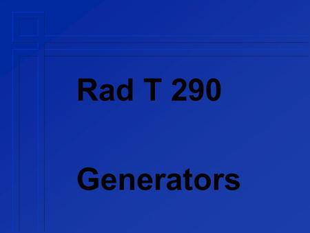 Rad T 290 Generators. Generator Components control console  kVp adjust  mA adjust  time adjust transformer  high voltage (step up)  filament »low.