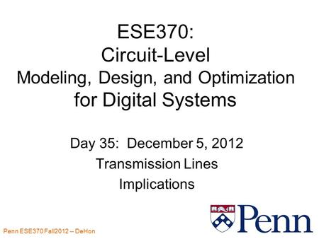 Penn ESE370 Fall2012 -- DeHon 1 ESE370: Circuit-Level Modeling, Design, and Optimization for Digital Systems Day 35: December 5, 2012 Transmission Lines.