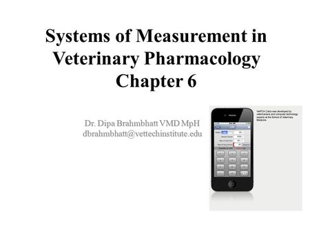 Systems of Measurement in Veterinary Pharmacology Chapter 6 Dr. Dipa Brahmbhatt VMD MpH