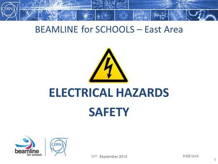BEAMLINE for SCHOOLS – East Area ELECTRICAL HAZARDS SAFETY 11 th September 2015 HSE Unit 1.