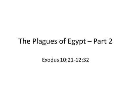 The Plagues of Egypt – Part 2 Exodus 10:21-12:32.