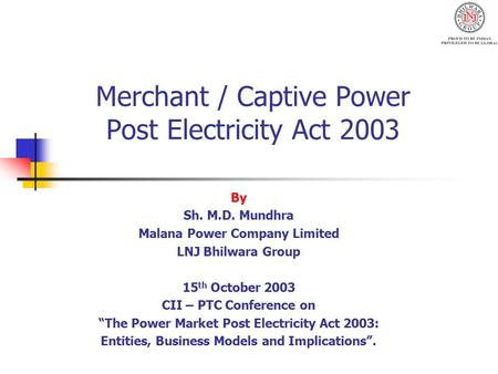 Merchant / Captive Power Post Electricity Act 2003 By Sh. M.D. Mundhra Malana Power Company Limited LNJ Bhilwara Group 15 th October 2003 CII – PTC Conference.