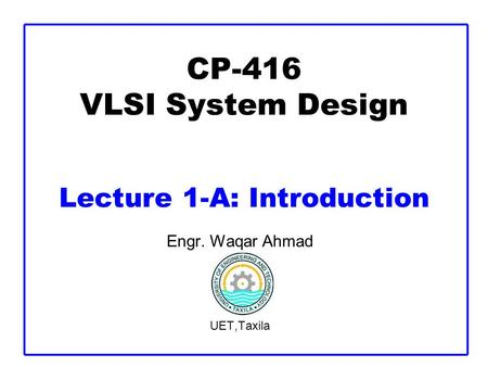 CP-416 VLSI System Design Lecture 1-A: Introduction Engr. Waqar Ahmad UET,Taxila.
