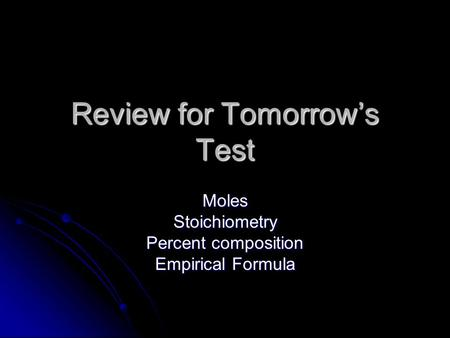 Review for Tomorrow's Test MolesStoichiometry Percent composition Empirical Formula.