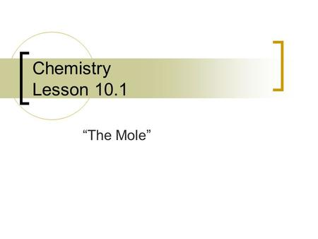 "Chemistry Lesson 10.1 ""The Mole"". I. Measuring Matter A. 3 ways… 1. counting (#'s) 2. mass (gram, pound…) 3. volume (liter, gallon…) B. Units of measurement…"