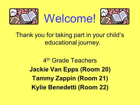 Welcome! Thank you for taking part in your child's educational journey. 4 th Grade Teachers Jackie Van Epps (Room 20) Tammy Zappin (Room 21) Kylie Benedetti.
