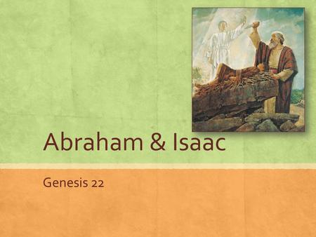Abraham & Isaac Genesis 22. Read Genesis 22:1-19 Look for Jesus Christ as you read List any similarities to Christ's life you can.