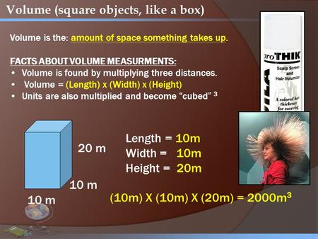 Volume (square objects, like a box) Volume is the: amount of space something takes up. FACTS ABOUT VOLUME MEASURMENTS: Volume is found by multiplying three.