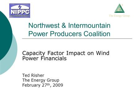 Northwest & Intermountain Power Producers Coalition Capacity Factor Impact on Wind Power Financials Ted Risher The Energy Group February 27 th, 2009.
