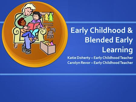 Early Childhood & Blended Early Learning Katie Doherty – Early Childhood Teacher Carolyn Revor – Early Childhood Teacher.