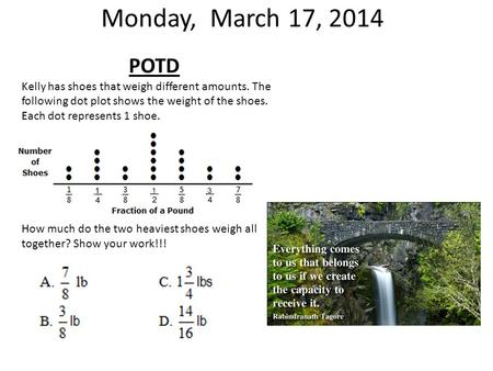 Monday, March 17, 2014 POTD Kelly has shoes that weigh different amounts. The following dot plot shows the weight of the shoes. Each dot represents 1.