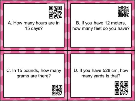 C. In 15 pounds, how many grams are there? D. If you have 528 cm, how many yards is that? A. How many hours are in 15 days? B. If you have 12 meters, how.