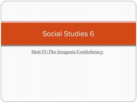 Unit IV: The Iroquois Confederacy Social Studies 6.